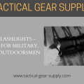 Tactical Flashlights - The Choice For Military, Police and Outdoorsmen